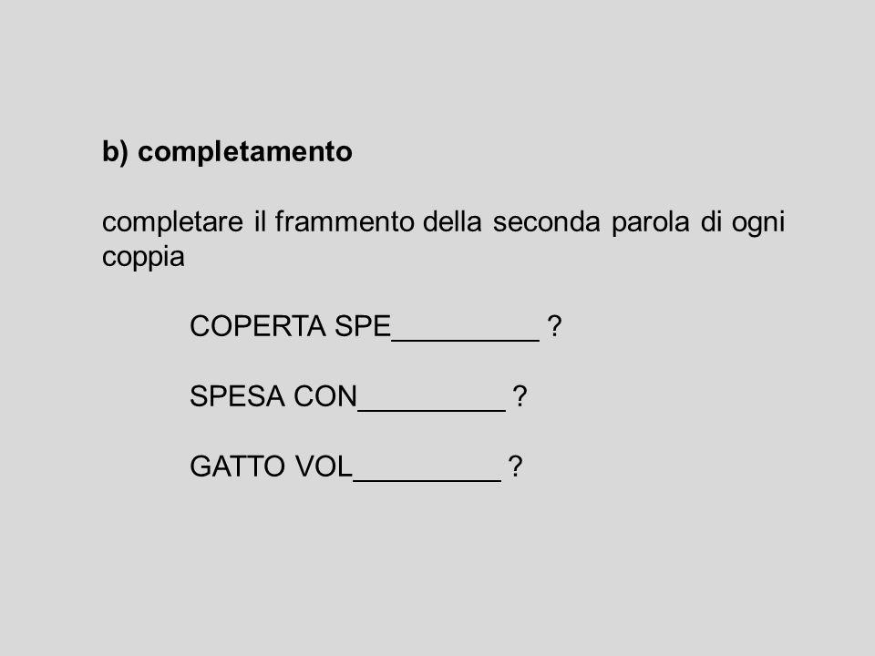 b) completamento completare il frammento della seconda parola di ogni coppia COPERTA SPE_________ ? SPESA CON_________ ? GATTO VOL_________ ?