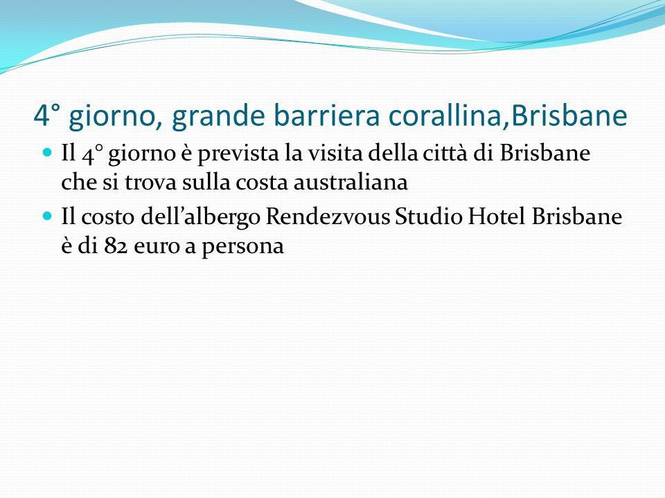 4° giorno, grande barriera corallina,Brisbane Il 4° giorno è prevista la visita della città di Brisbane che si trova sulla costa australiana Il costo dell'albergo Rendezvous Studio Hotel Brisbane è di 82 euro a persona