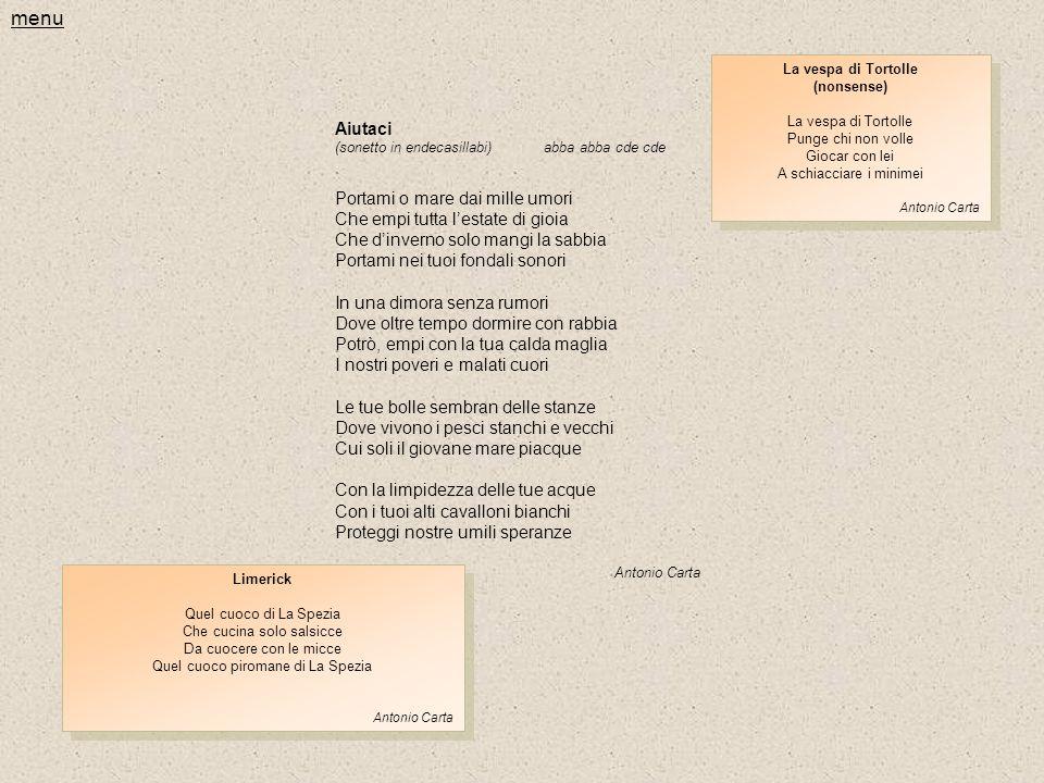 Aiutaci (sonetto in endecasillabi)abba abba cde cde Portami o mare dai mille umori Che empi tutta l'estate di gioia Che d'inverno solo mangi la sabbia Portami nei tuoi fondali sonori In una dimora senza rumori Dove oltre tempo dormire con rabbia Potrò, empi con la tua calda maglia I nostri poveri e malati cuori Le tue bolle sembran delle stanze Dove vivono i pesci stanchi e vecchi Cui soli il giovane mare piacque Con la limpidezza delle tue acque Con i tuoi alti cavalloni bianchi Proteggi nostre umili speranze Antonio Carta La vespa di Tortolle (nonsense) La vespa di Tortolle Punge chi non volle Giocar con lei A schiacciare i minimei Antonio Carta La vespa di Tortolle (nonsense) La vespa di Tortolle Punge chi non volle Giocar con lei A schiacciare i minimei Antonio Carta Limerick Quel cuoco di La Spezia Che cucina solo salsicce Da cuocere con le micce Quel cuoco piromane di La Spezia Antonio Carta Limerick Quel cuoco di La Spezia Che cucina solo salsicce Da cuocere con le micce Quel cuoco piromane di La Spezia Antonio Carta menu