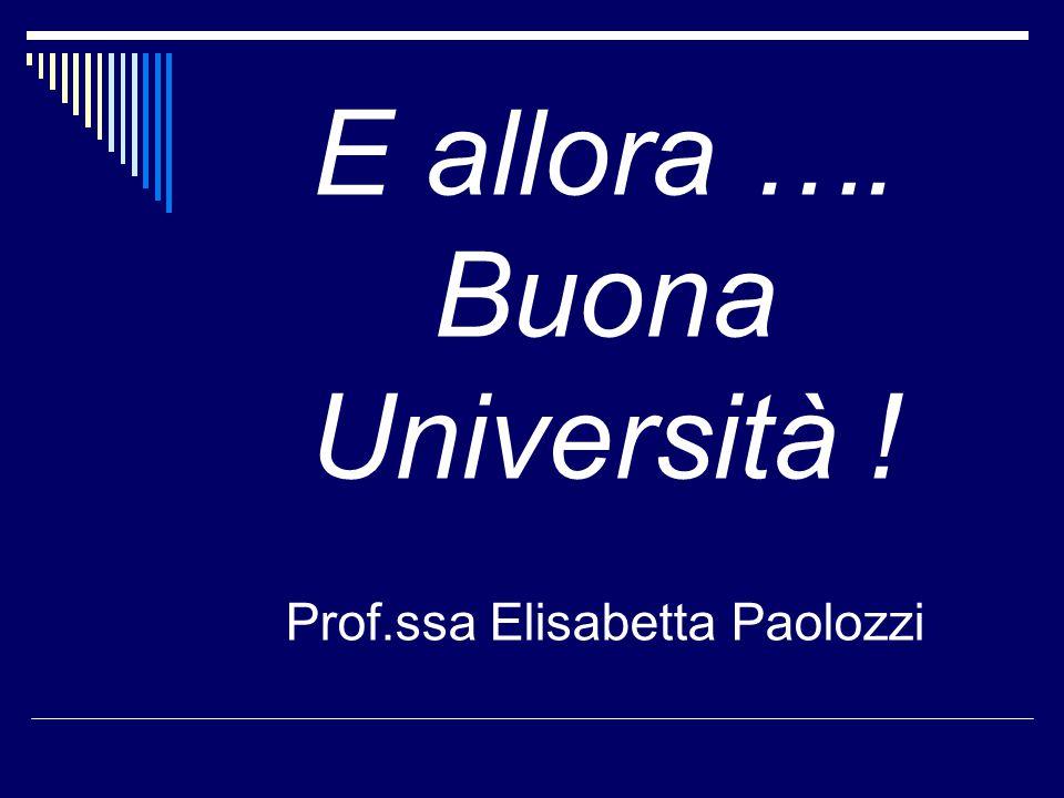 E allora …. Buona Università ! Prof.ssa Elisabetta Paolozzi