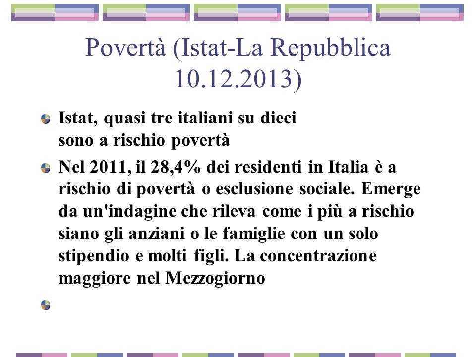 Povertà (Istat-La Repubblica 10.12.2013) Istat, quasi tre italiani su dieci sono a rischio povertà Nel 2011, il 28,4% dei residenti in Italia è a rischio di povertà o esclusione sociale.
