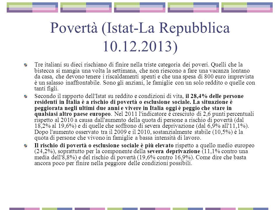 Povertà (Istat-La Repubblica 10.12.2013 Aumentano, rispetto al 2010, gli individui che vivono in famiglie che dichiarano di non potersi permettere, nell anno, una settimana di ferie lontano da casa (dal 39,8% al 46,6%), che non hanno potuto riscaldare adeguatamente l abitazione (dall 11,2% al 17,9%), che non riescono a sostenere spese impreviste di 800 euro (dal 33,3% al 38,5%) o che, se volessero, non potrebbero permettersi un pasto proteico adeguato ogni due giorni (dal 6,7% al 12,3%).