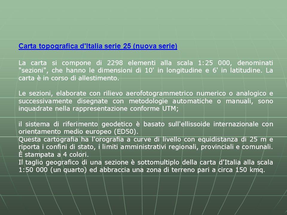Carta topografica d Italia serie 25 (nuova serie) La carta si compone di 2298 elementi alla scala 1:25 000, denominati sezioni , che hanno le dimensioni di 10 in longitudine e 6 in latitudine.