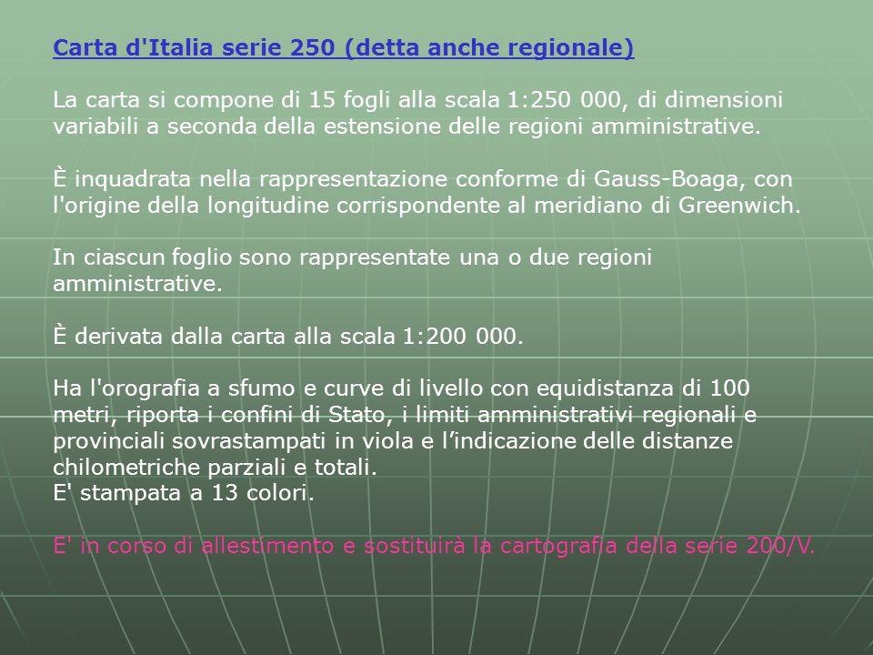 Carta d Italia serie 250 (detta anche regionale) La carta si compone di 15 fogli alla scala 1:250 000, di dimensioni variabili a seconda della estensione delle regioni amministrative.