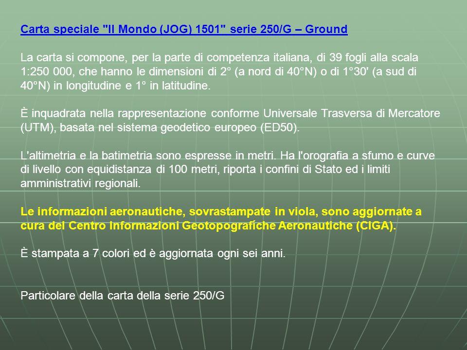 Carta speciale Il Mondo (JOG) 1501 serie 250/G – Ground La carta si compone, per la parte di competenza italiana, di 39 fogli alla scala 1:250 000, che hanno le dimensioni di 2° (a nord di 40°N) o di 1°30 (a sud di 40°N) in longitudine e 1° in latitudine.