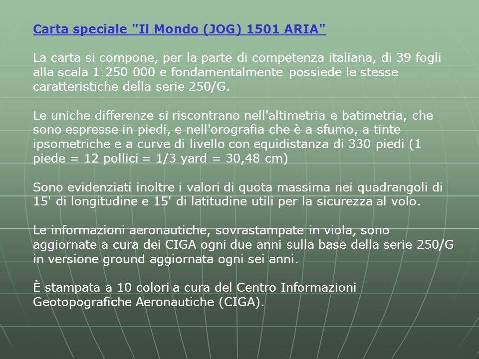 Carta speciale Il Mondo (JOG) 1501 ARIA La carta si compone, per la parte di competenza italiana, di 39 fogli alla scala 1:250 000 e fondamentalmente possiede le stesse caratteristiche della serie 250/G.