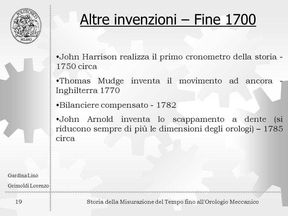 19 Storia della Misurazione del Tempo fino all'Orologio Meccanico Gardina Lino Grimoldi Lorenzo Altre invenzioni – Fine 1700 John Harrison realizza il