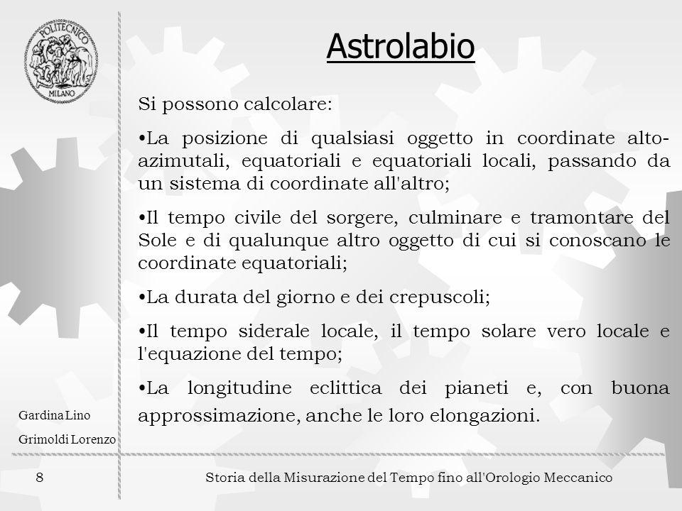 8 Storia della Misurazione del Tempo fino all'Orologio Meccanico Gardina Lino Grimoldi Lorenzo Astrolabio Si possono calcolare: La posizione di qualsi
