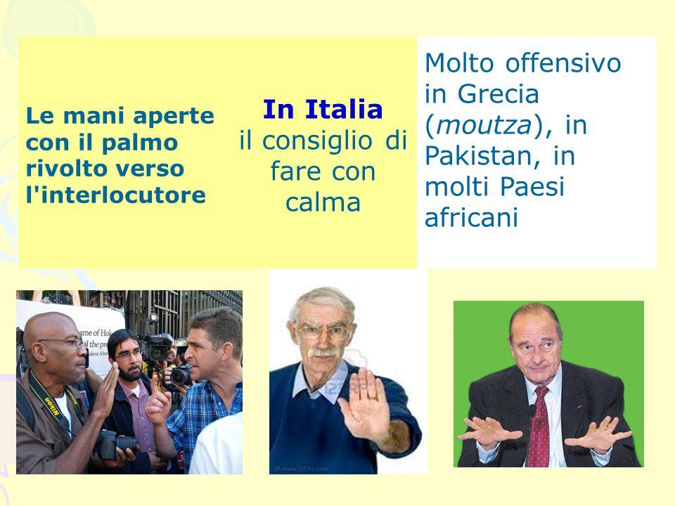 Le mani aperte con il palmo rivolto verso l'interlocutore In Italia il consiglio di fare con calma Molto offensivo in Grecia (moutza), in Pakistan, in