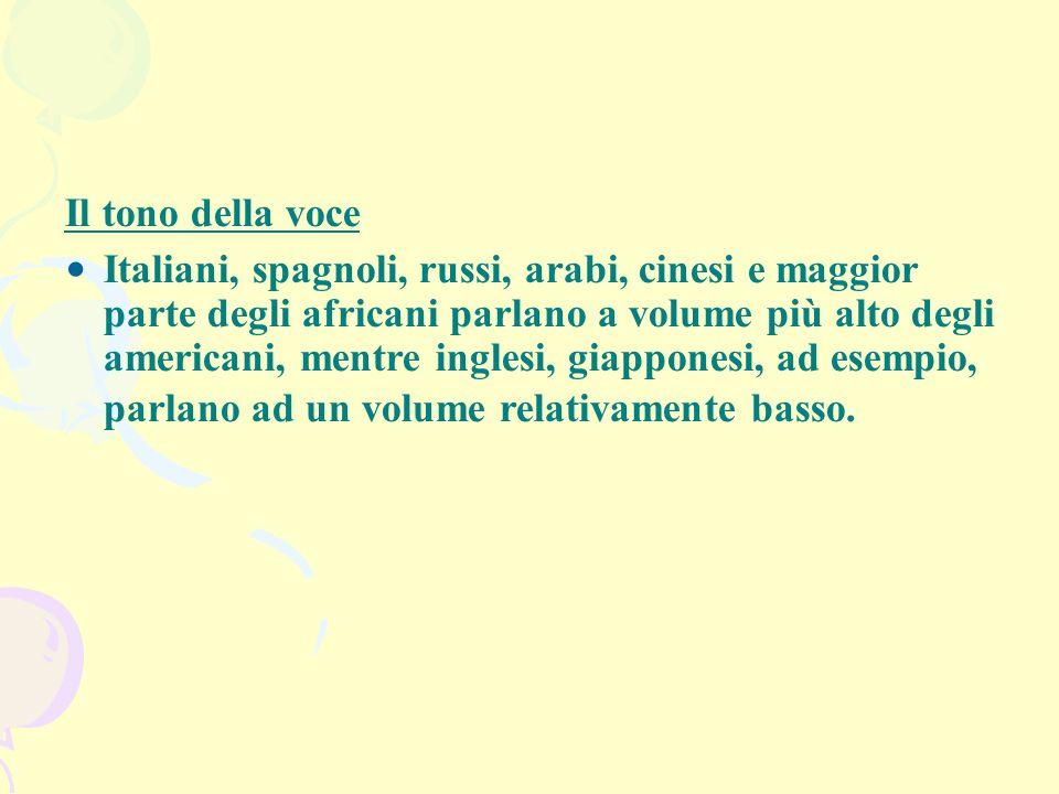 Il tono della voce Italiani, spagnoli, russi, arabi, cinesi e maggior parte degli africani parlano a volume più alto degli americani, mentre inglesi,