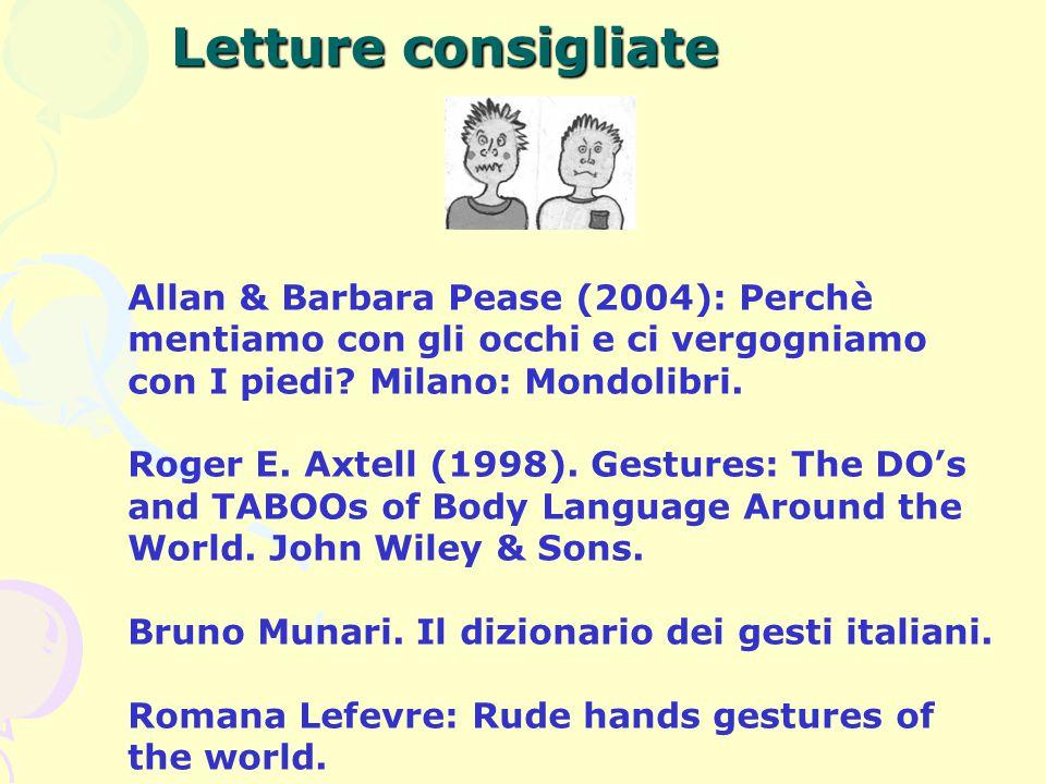 Letture consigliate Allan & Barbara Pease (2004): Perchè mentiamo con gli occhi e ci vergogniamo con I piedi? Milano: Mondolibri. Roger E. Axtell (199