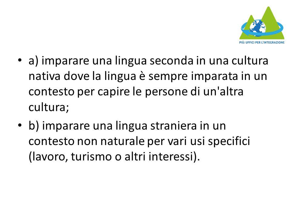 a) imparare una lingua seconda in una cultura nativa dove la lingua è sempre imparata in un contesto per capire le persone di un altra cultura; b) imparare una lingua straniera in un contesto non naturale per vari usi specifici (lavoro, turismo o altri interessi).