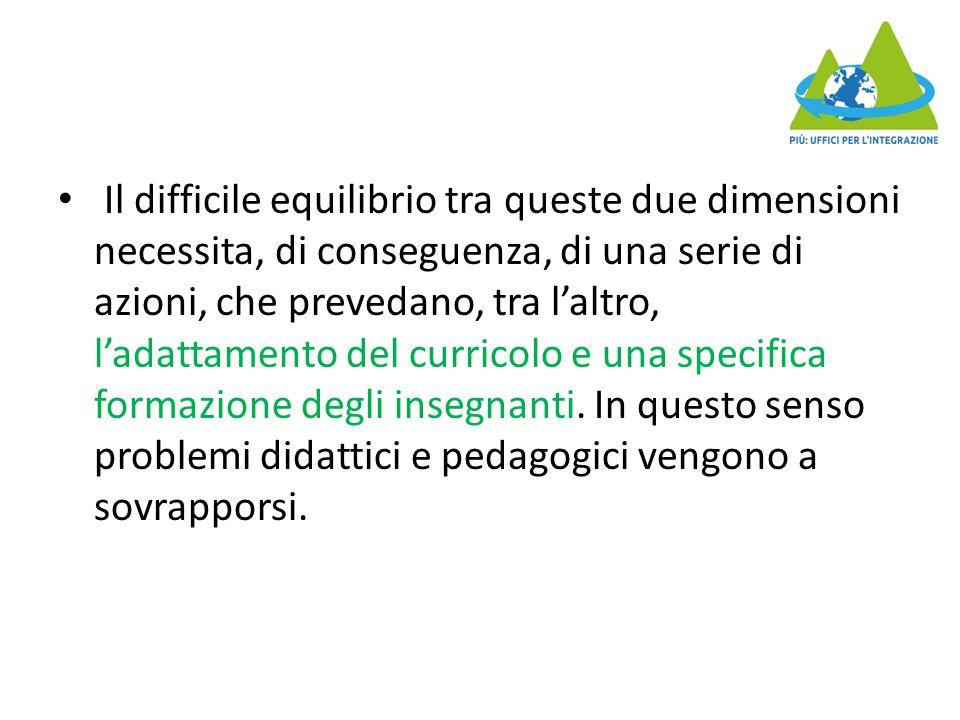 Il difficile equilibrio tra queste due dimensioni necessita, di conseguenza, di una serie di azioni, che prevedano, tra l'altro, l'adattamento del curricolo e una specifica formazione degli insegnanti.