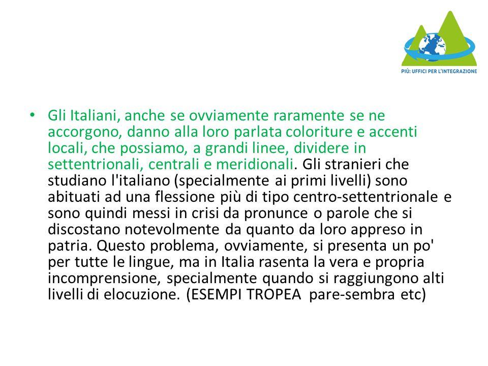 Gli Italiani, anche se ovviamente raramente se ne accorgono, danno alla loro parlata coloriture e accenti locali, che possiamo, a grandi linee, dividere in settentrionali, centrali e meridionali.