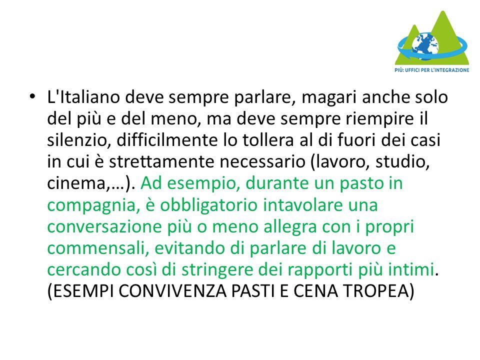 L Italiano deve sempre parlare, magari anche solo del più e del meno, ma deve sempre riempire il silenzio, difficilmente lo tollera al di fuori dei casi in cui è strettamente necessario (lavoro, studio, cinema,…).