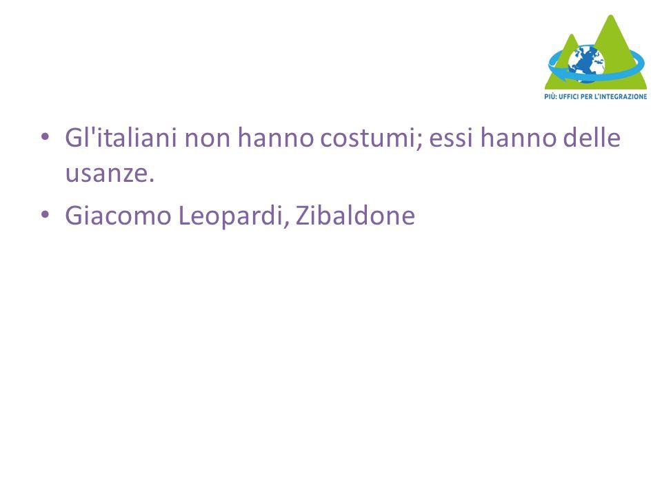 Gl italiani non hanno costumi; essi hanno delle usanze. Giacomo Leopardi, Zibaldone