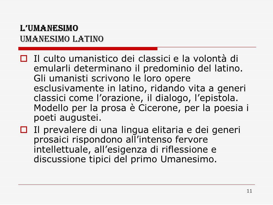 11 L'UMANESIMO UMANESIMO LATINO  Il culto umanistico dei classici e la volontà di emularli determinano il predominio del latino. Gli umanisti scrivon