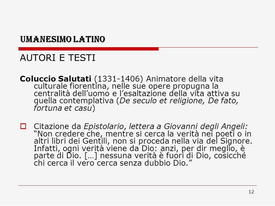 12 UMANESIMO LATINO AUTORI E TESTI Coluccio Salutati (1331-1406) Animatore della vita culturale fiorentina, nelle sue opere propugna la centralità del