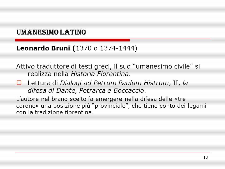 """13 UMANESIMO LATINO Leonardo Bruni (1370 o 1374-1444) Attivo traduttore di testi greci, il suo """"umanesimo civile"""" si realizza nella Historia Florentin"""