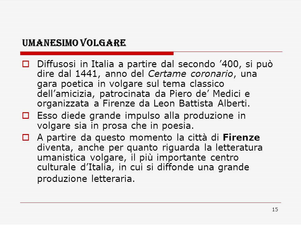 15 UMANESIMO VOLGARE  Diffusosi in Italia a partire dal secondo '400, si può dire dal 1441, anno del Certame coronario, una gara poetica in volgare s