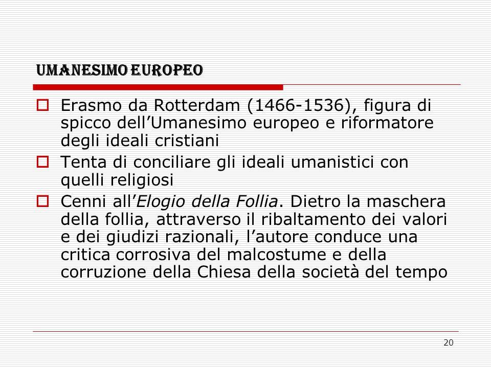 20 UMANESIMO EUROPEO  Erasmo da Rotterdam (1466-1536), figura di spicco dell'Umanesimo europeo e riformatore degli ideali cristiani  Tenta di concil