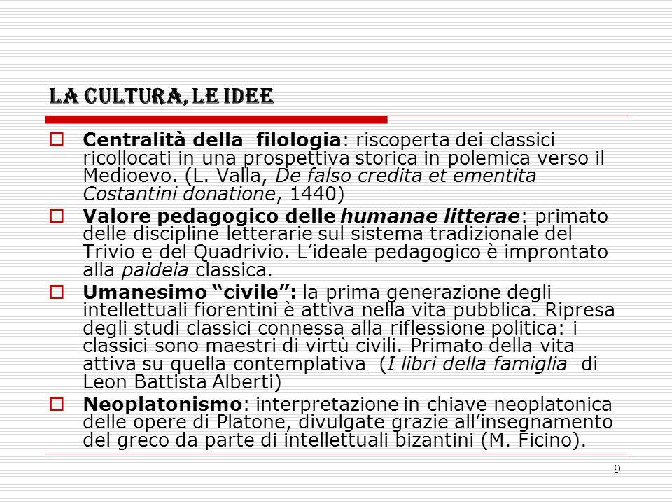 9 LA CULTURA, LE IDEE  Centralità della filologia: riscoperta dei classici ricollocati in una prospettiva storica in polemica verso il Medioevo. (L.
