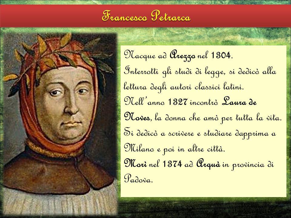 Nacque ad Arezzo nel 1304. Interrotti gli studi di legge, si dedicò alla lettura degli autori classici latini. Nell'anno 1327 incontrò Laura de Noves,