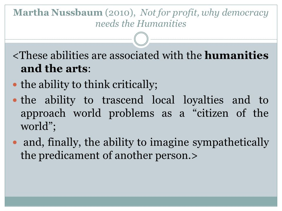 Martha Nussbaum (2010), Not for profit, why democracy needs the Humanities <These abilities are associated with the humanities and the arts: the abili