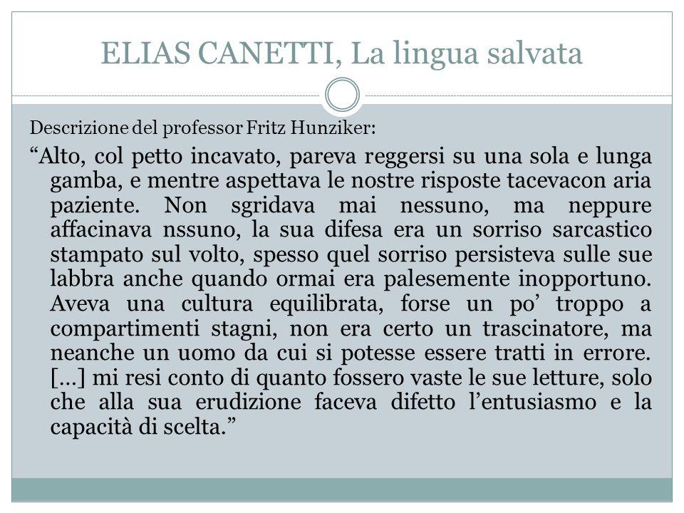 """ELIAS CANETTI, La lingua salvata Descrizione del professor Fritz Hunziker: """"Alto, col petto incavato, pareva reggersi su una sola e lunga gamba, e men"""