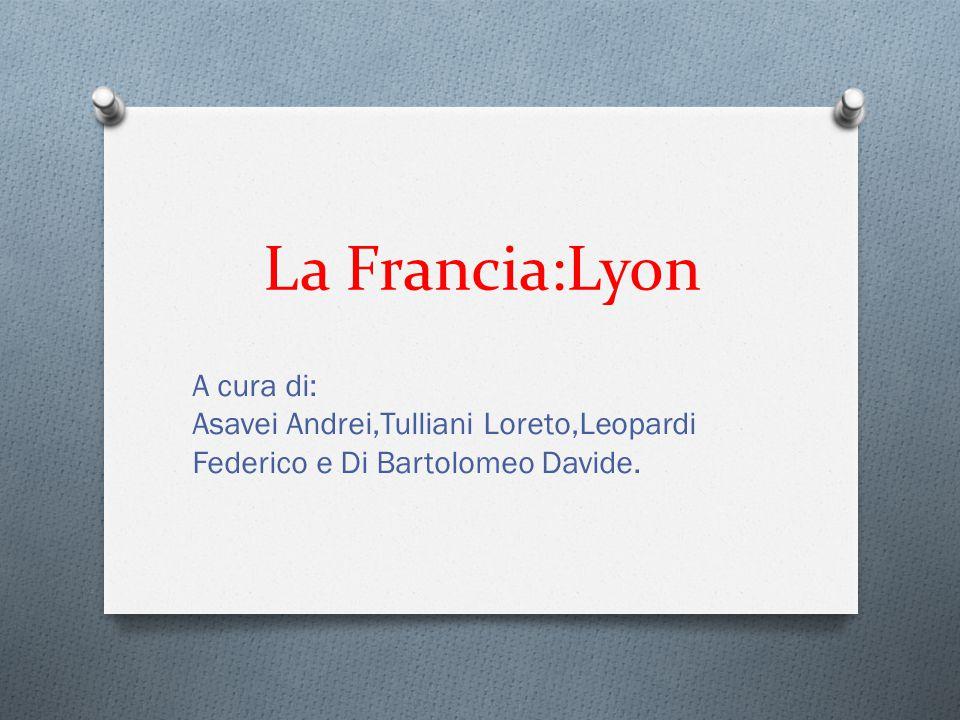 La Francia:Lyon A cura di: Asavei Andrei,Tulliani Loreto,Leopardi Federico e Di Bartolomeo Davide.