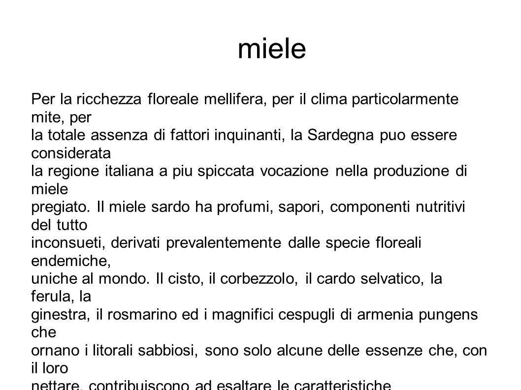Per la ricchezza floreale mellifera, per il clima particolarmente mite, per la totale assenza di fattori inquinanti, la Sardegna puo essere considerata la regione italiana a piu spiccata vocazione nella produzione di miele pregiato.