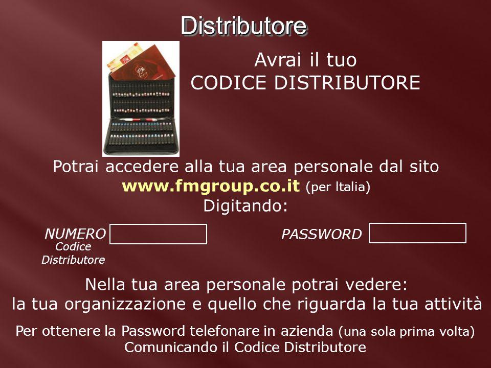 DistributoreDistributore Avrai il tuo CODICE DISTRIBUTORE Potrai accedere alla tua area personale dal sito www.fmgroup.co.it (per ltalia) Digitando: P