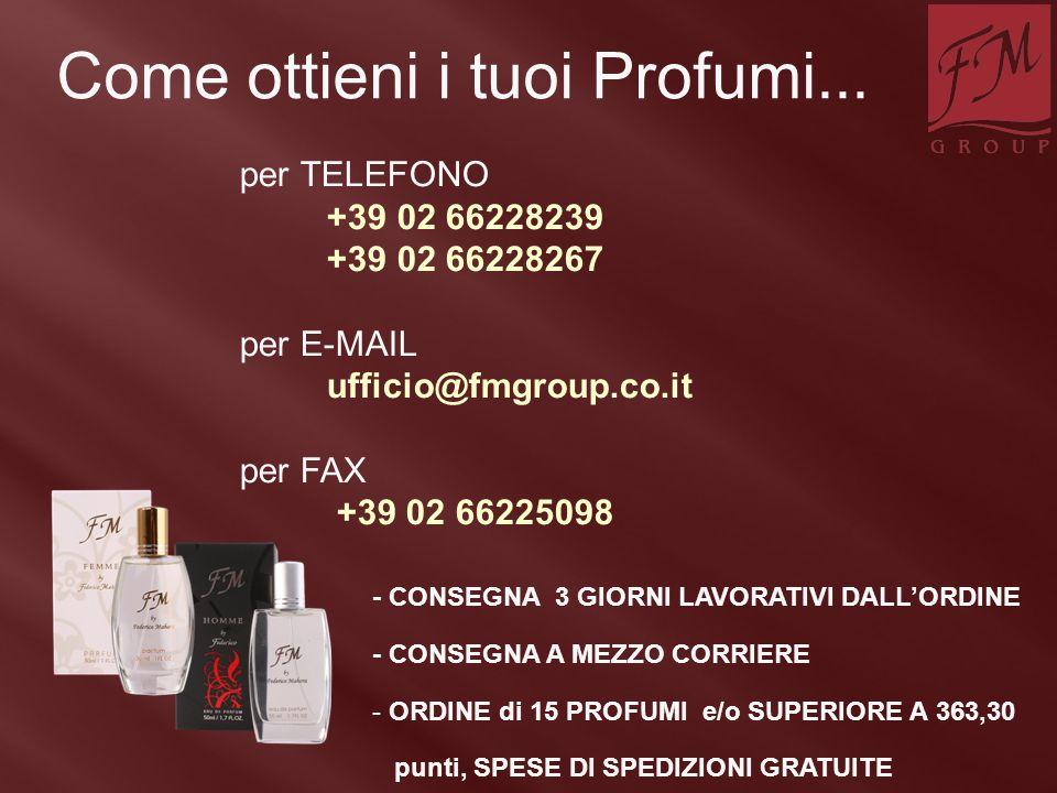 per TELEFONO +39 02 66228239 +39 02 66228267 per E-MAIL ufficio@fmgroup.co.it per FAX +39 02 66225098 Come ottieni i tuoi Profumi... - CONSEGNA 3 GIOR