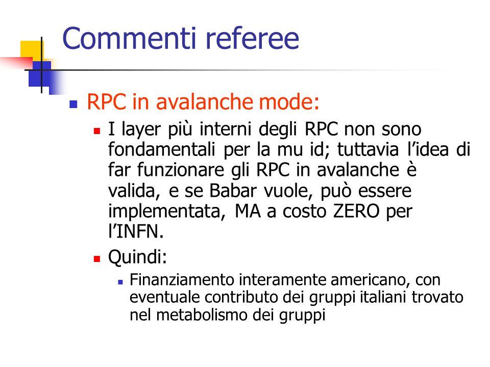 Commenti referee RPC in avalanche mode: I layer più interni degli RPC non sono fondamentali per la mu id; tuttavia l'idea di far funzionare gli RPC in avalanche è valida, e se Babar vuole, può essere implementata, MA a costo ZERO per l'INFN.