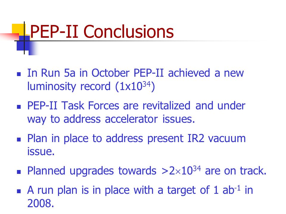 PEP-II Conclusions In Run 5a in October PEP-II achieved a new luminosity record (1x10 34 ) PEP-II Task Forces are revitalized and under way to address accelerator issues.