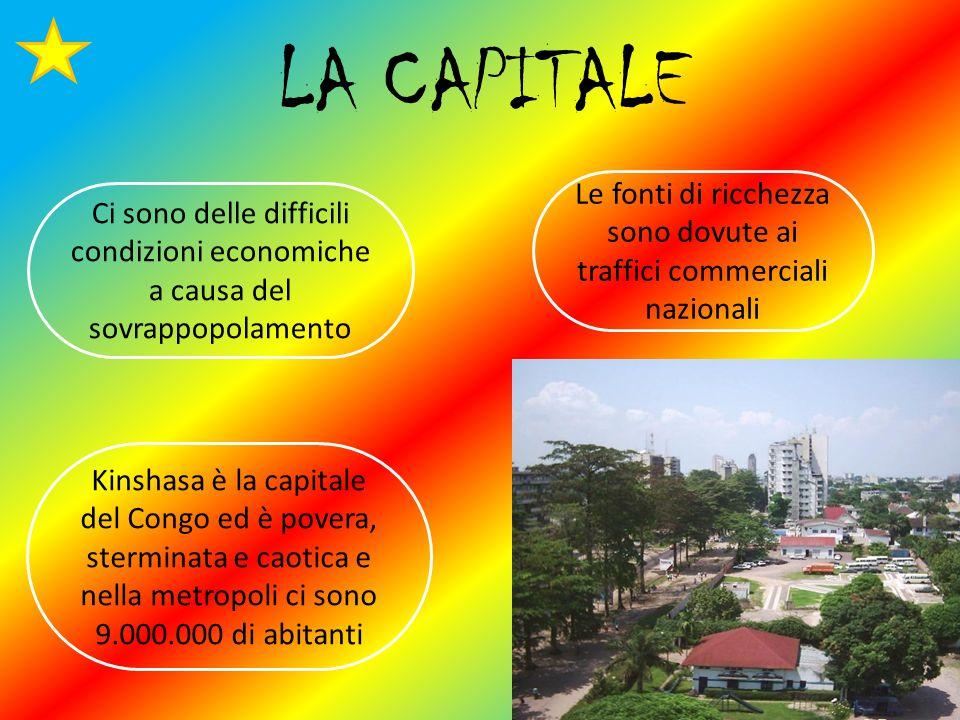 LA CAPITALE Le fonti di ricchezza sono dovute ai traffici commerciali nazionali Ci sono delle difficili condizioni economiche a causa del sovrappopolamento Kinshasa è la capitale del Congo ed è povera, sterminata e caotica e nella metropoli ci sono 9.000.000 di abitanti