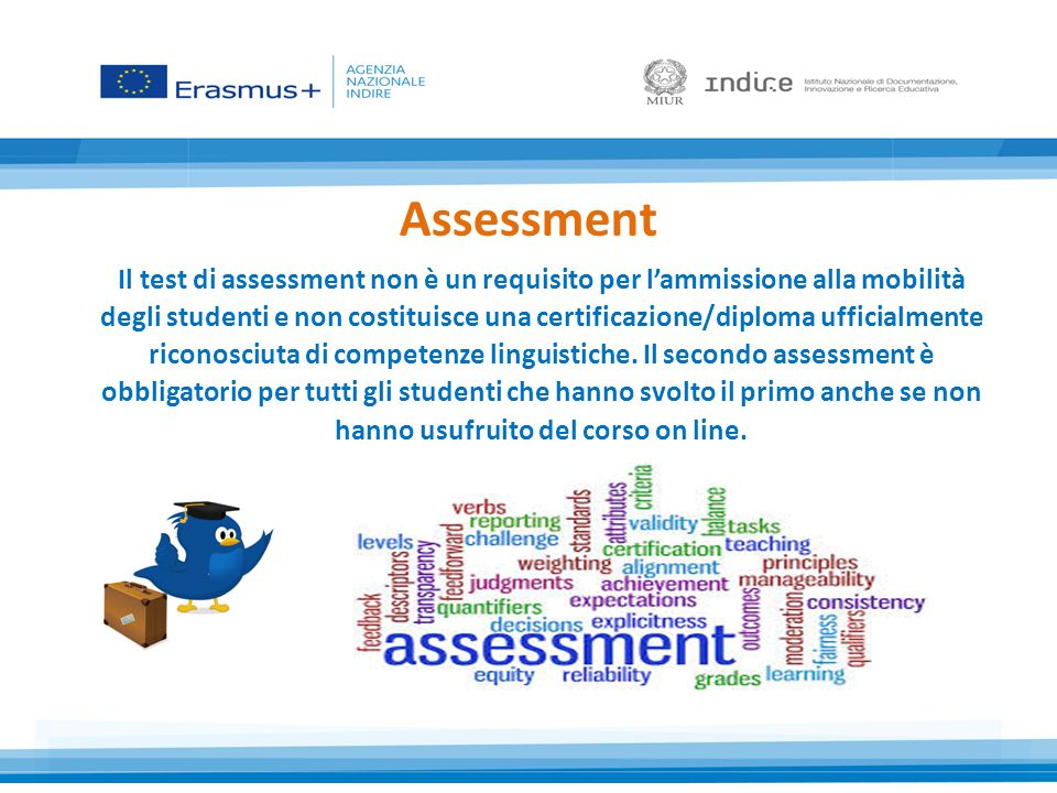 Assessment Il test di assessment non è un requisito per l'ammissione alla mobilità degli studenti e non costituisce una certificazione/diploma ufficialmente riconosciuta di competenze linguistiche.