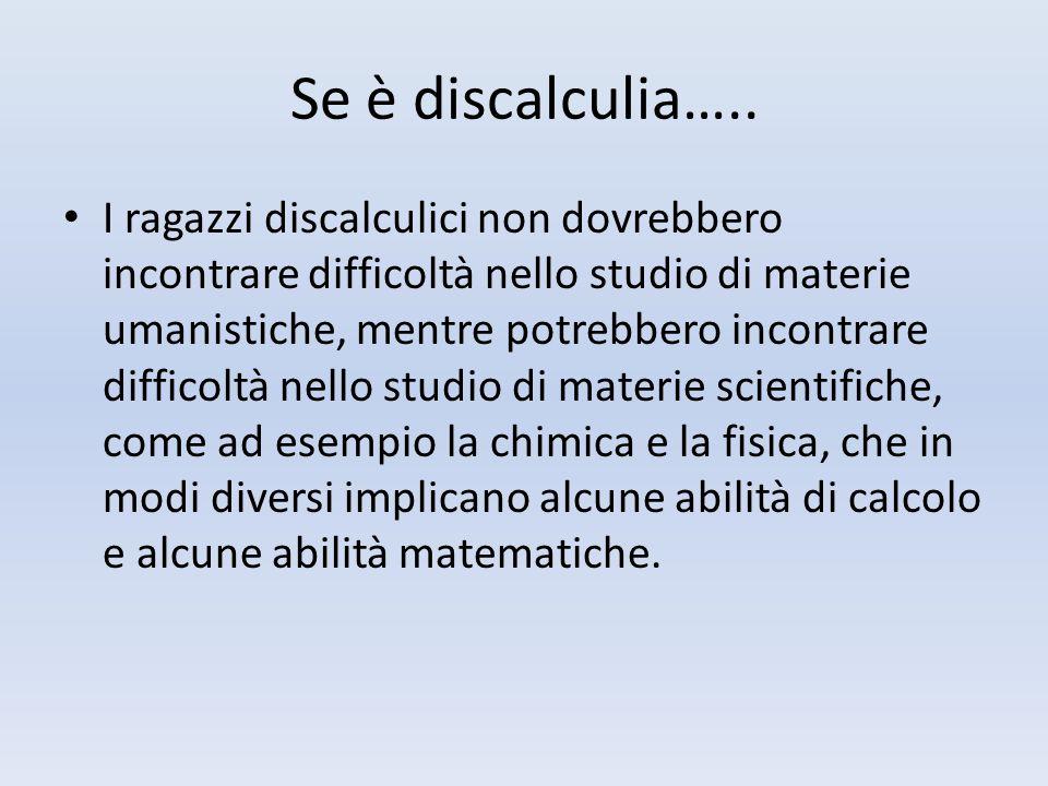Se è discalculia….. I ragazzi discalculici non dovrebbero incontrare difficoltà nello studio di materie umanistiche, mentre potrebbero incontrare diff