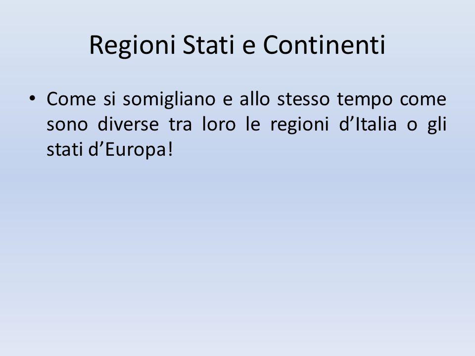 Regioni Stati e Continenti Come si somigliano e allo stesso tempo come sono diverse tra loro le regioni d'Italia o gli stati d'Europa!