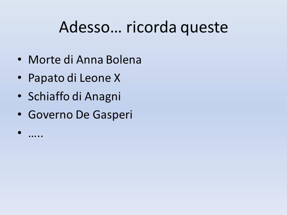 Adesso… ricorda queste Morte di Anna Bolena Papato di Leone X Schiaffo di Anagni Governo De Gasperi …..