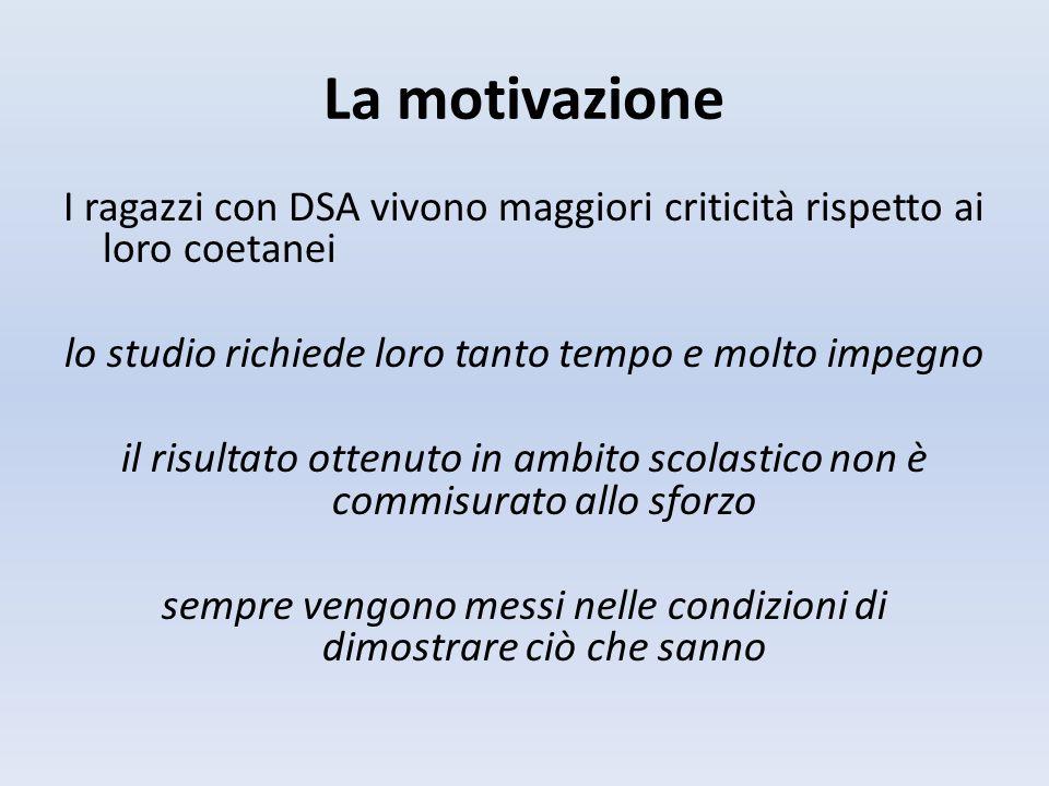 La motivazione I ragazzi con DSA vivono maggiori criticità rispetto ai loro coetanei lo studio richiede loro tanto tempo e molto impegno il risultato