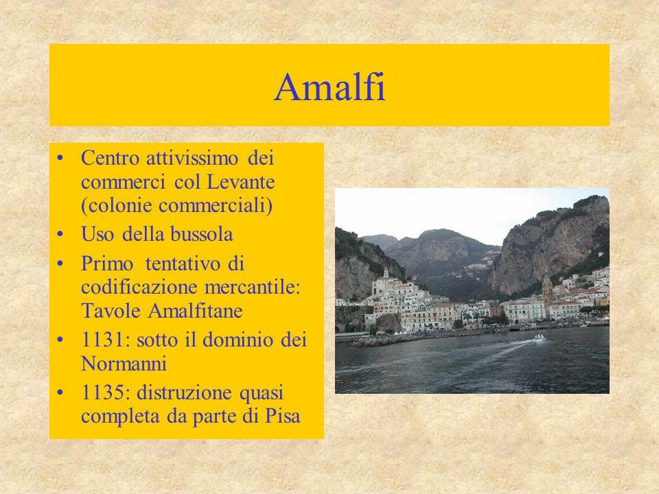 Amalfi Centro attivissimo dei commerci col Levante (colonie commerciali) Uso della bussola Primo tentativo di codificazione mercantile: Tavole Amalfitane 1131: sotto il dominio dei Normanni 1135: distruzione quasi completa da parte di Pisa