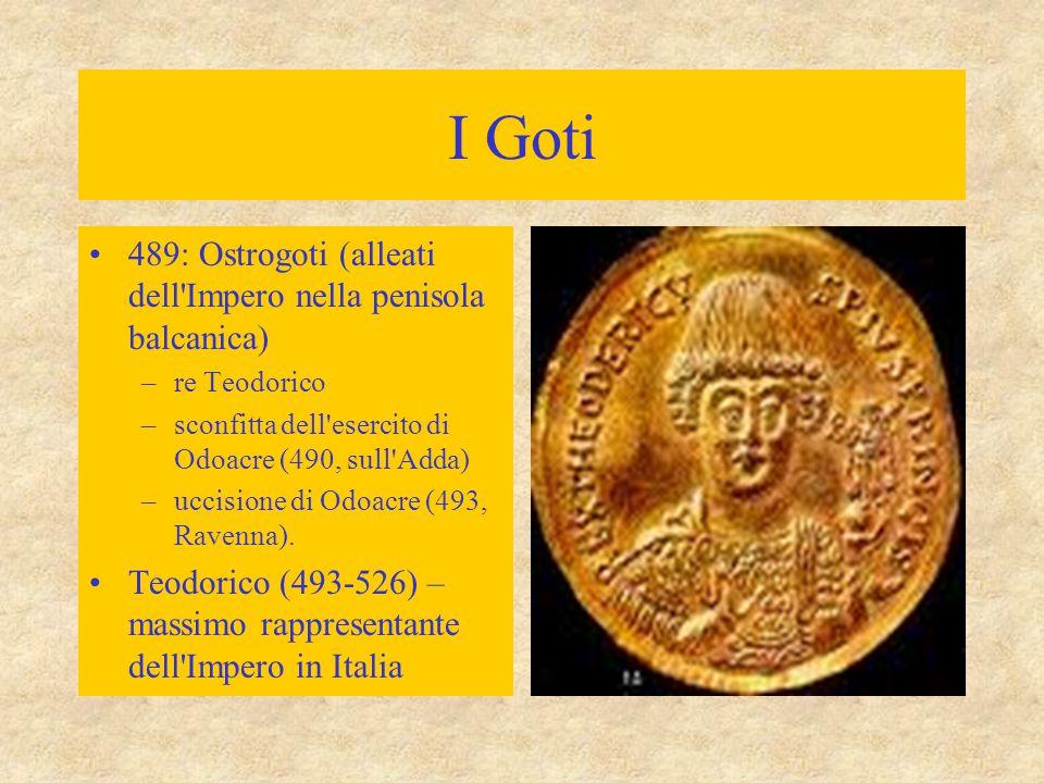 I Goti 489: Ostrogoti (alleati dell'Impero nella penisola balcanica) –re Teodorico –sconfitta dell'esercito di Odoacre (490, sull'Adda) –uccisione di