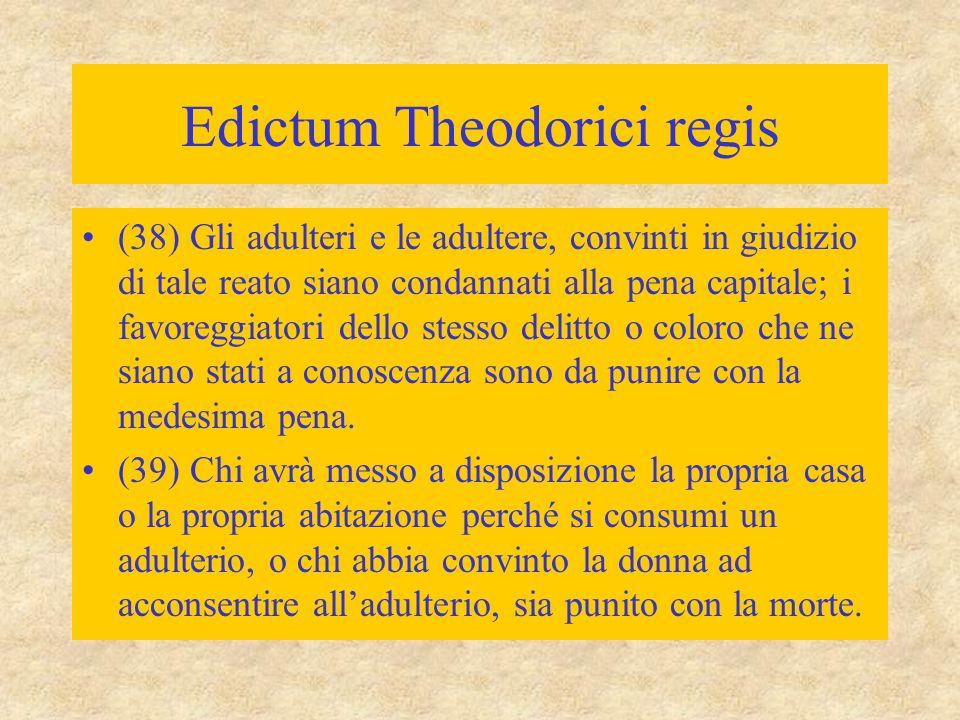 Edictum Theodorici regis (38) Gli adulteri e le adultere, convinti in giudizio di tale reato siano condannati alla pena capitale; i favoreggiatori del