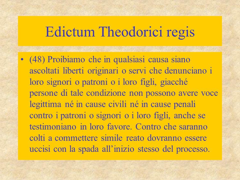 Edictum Theodorici regis (48) Proibiamo che in qualsiasi causa siano ascoltati liberti originari o servi che denunciano i loro signori o patroni o i l