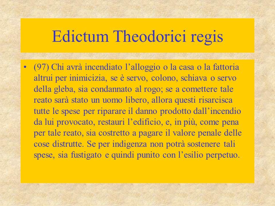 Edictum Theodorici regis (97) Chi avrà incendiato l'alloggio o la casa o la fattoria altrui per inimicizia, se è servo, colono, schiava o servo della
