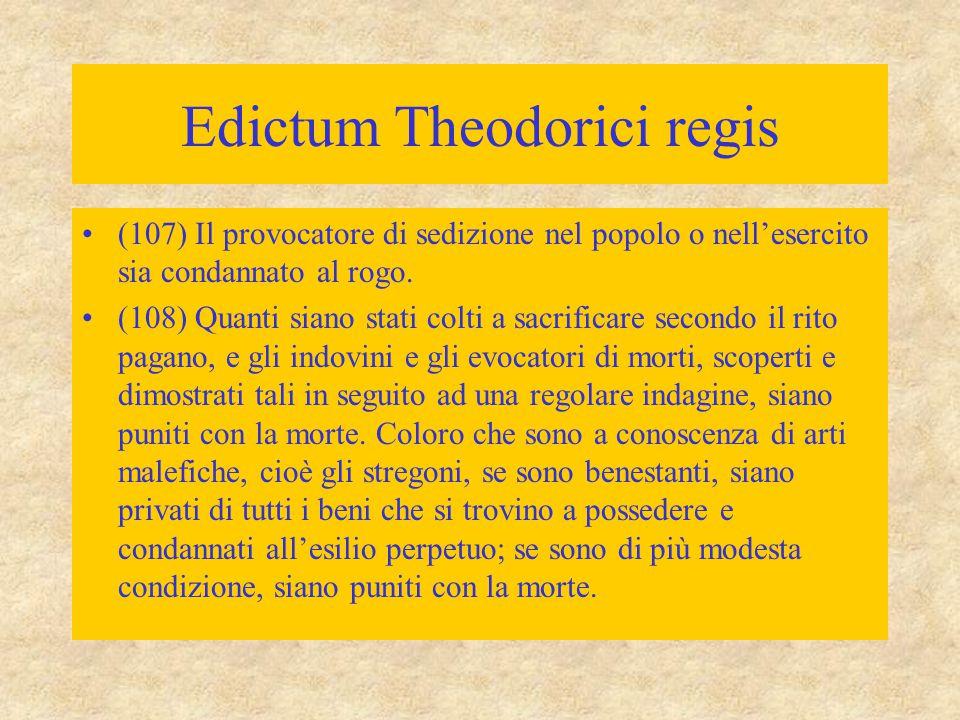 Edictum Theodorici regis (107) Il provocatore di sedizione nel popolo o nell'esercito sia condannato al rogo. (108) Quanti siano stati colti a sacrifi