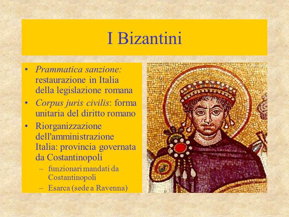 I Bizantini Prammatica sanzione: restaurazione in Italia della legislazione romana Corpus juris civilis: forma unitaria del diritto romano Riorganizza