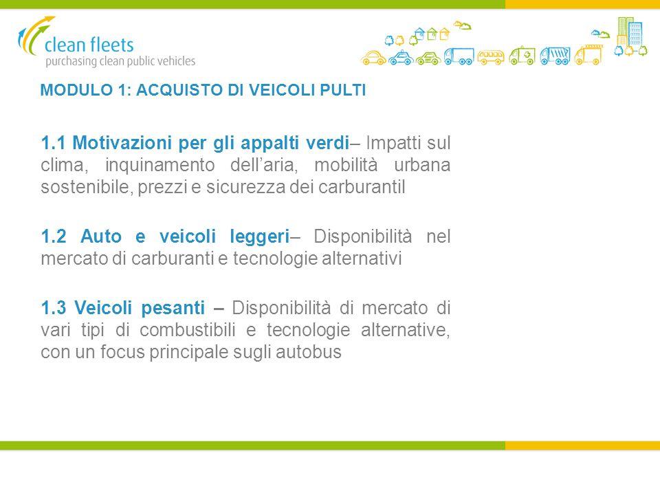MODULO 1: ACQUISTO DI VEICOLI PULTI 1.1 Motivazioni per gli appalti verdi– Impatti sul clima, inquinamento dell'aria, mobilità urbana sostenibile, prezzi e sicurezza dei carburantil 1.2 Auto e veicoli leggeri– Disponibilità nel mercato di carburanti e tecnologie alternativi 1.3 Veicoli pesanti – Disponibilità di mercato di vari tipi di combustibili e tecnologie alternative, con un focus principale sugli autobus