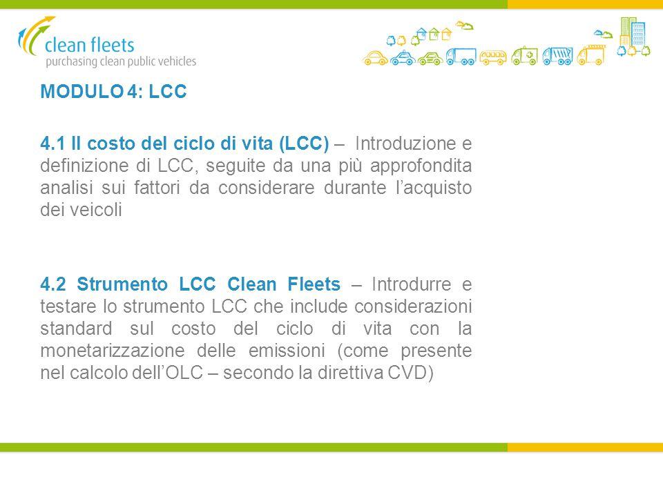 MODULO 4: LCC 4.1 Il costo del ciclo di vita (LCC) – Introduzione e definizione di LCC, seguite da una più approfondita analisi sui fattori da considerare durante l'acquisto dei veicoli 4.2 Strumento LCC Clean Fleets – Introdurre e testare lo strumento LCC che include considerazioni standard sul costo del ciclo di vita con la monetarizzazione delle emissioni (come presente nel calcolo dell'OLC – secondo la direttiva CVD)